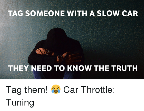Tag Someone With A Slow Car They Need To Know The Truth Tag Them