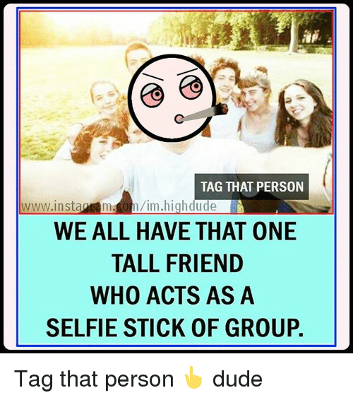 Tall Friend: TAG THAT PERSON  h/im high dude  www insta  WE ALL HAVE THAT 0NE  TALL FRIEND  WHO ACTS AS A  SELFIE STICK 0F GROUP. Tag that person 👆 dude