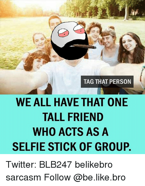 Tall Friend: TAG THAT PERSON  WE ALL HAVE THAT ONE  TALL FRIEND  WHO ACTS AS A  SELFIE STICK OF GROUP. Twitter: BLB247 belikebro sarcasm Follow @be.like.bro
