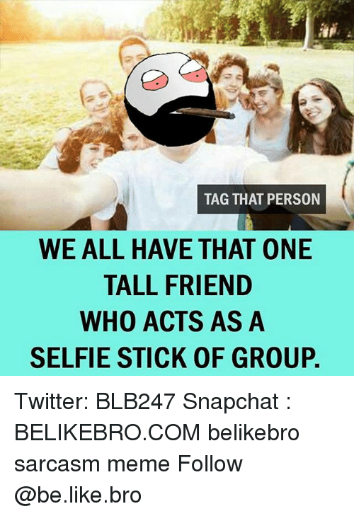Tall Friend: TAG THAT PERSON  WE ALL HAVE THAT ONE  TALL FRIEND  WHO ACTS AS A  SELFIE STICK OF GROUP. Twitter: BLB247 Snapchat : BELIKEBRO.COM belikebro sarcasm meme Follow @be.like.bro