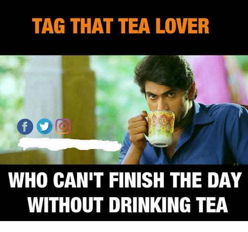 Drinking, Memes, and 🤖: TAG THAT TEA LOVER  WHO CAN'T FINISH THE DAY  WITHOUT DRINKING TEA