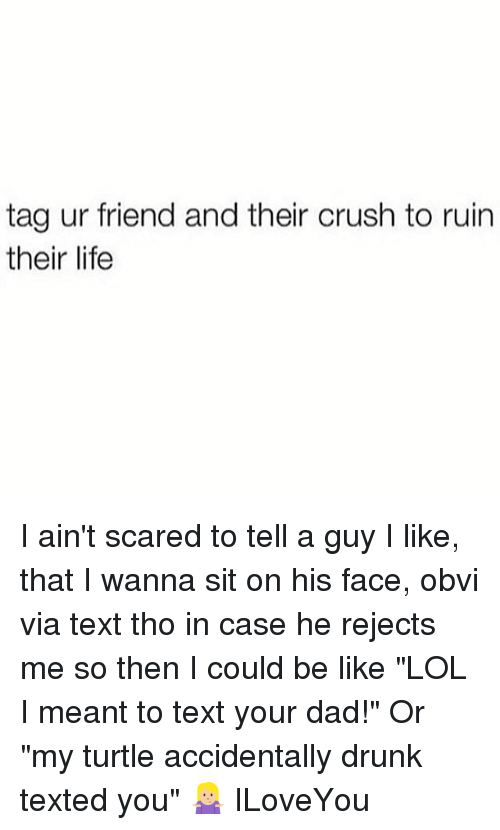 "Ruinning: tag ur friend and their crush to ruin  their life I ain't scared to tell a guy I like, that I wanna sit on his face, obvi via text tho in case he rejects me so then I could be like ""LOL I meant to text your dad!"" Or ""my turtle accidentally drunk texted you"" 🤷🏼‍♀️ ILoveYou"