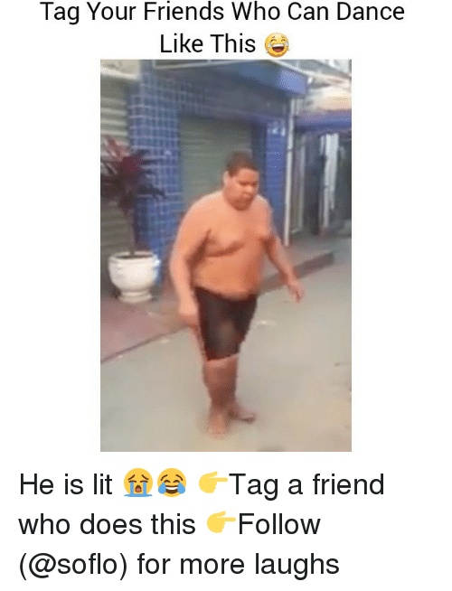 Friends, Lit, and Memes: Tag Your Friends Who Can Dance  Like This He is lit 😭😂 👉Tag a friend who does this 👉Follow (@soflo) for more laughs