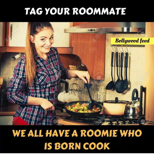 roomie: TAG YOUR ROOMMATE  Bollywood feed  WE ALL HAVE A ROOMIE WHO  IS BORN COOK