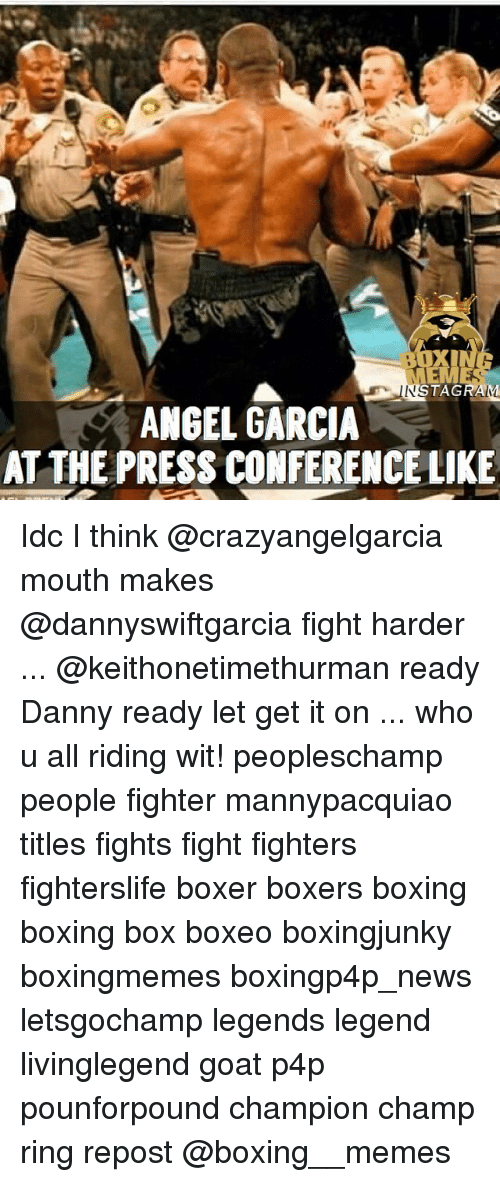 Memes, Goat, and Boxer: TAGRAM  ANGEL GARCIA  AT THE PRESS CONFERENCELIKE Idc I think @crazyangelgarcia mouth makes @dannyswiftgarcia fight harder ... @keithonetimethurman ready Danny ready let get it on ... who u all riding wit! peopleschamp people fighter mannypacquiao titles fights fight fighters fighterslife boxer boxers boxing boxing box boxeo boxingjunky boxingmemes boxingp4p_news letsgochamp legends legend livinglegend goat p4p pounforpound champion champ ring repost @boxing__memes