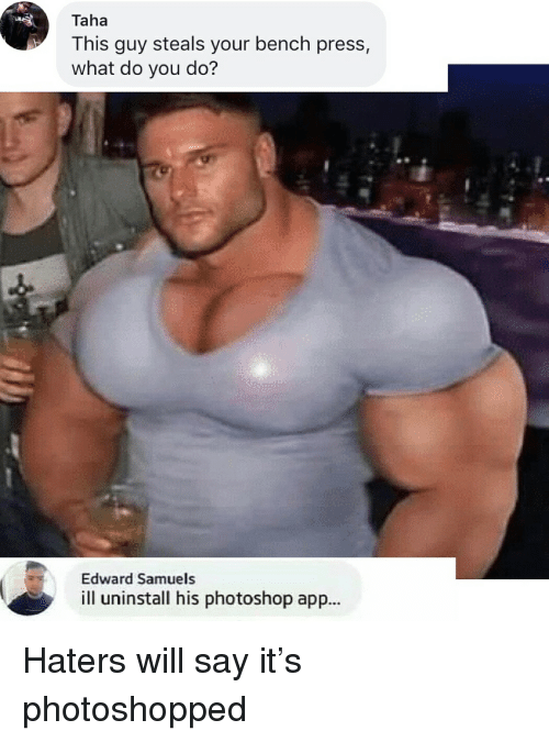 Memes, Photoshop, and Say It: Taha  This guy steals your bench press,  what do you do?  Edward Samuels  ill uninstall his photoshop app... Haters will say it's photoshopped