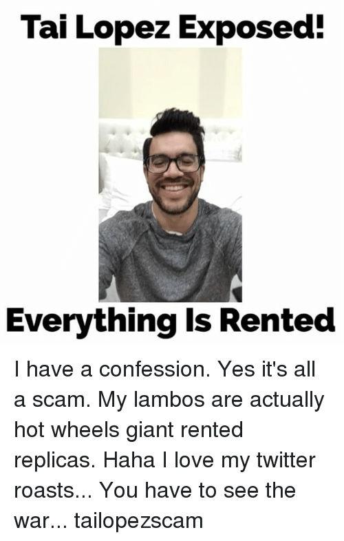 Tai Lopez: Tai Lopez Exposed!  Everything is Rented I have a confession. Yes it's all a scam. My lambos are actually hot wheels giant rented replicas. Haha I love my twitter roasts... You have to see the war... tailopezscam