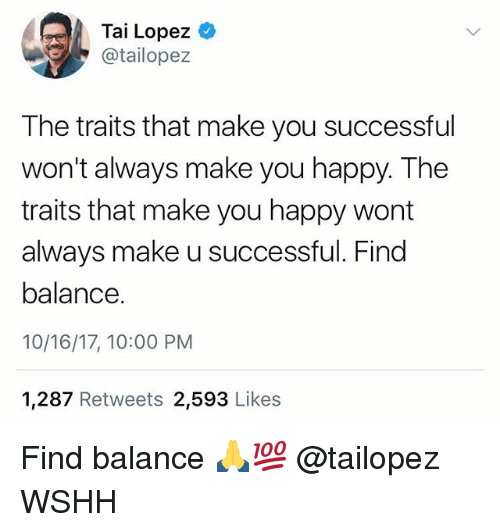 Tai Lopez: Tai Lopez  @tailopez  The traits that make you successful  won't always make you happy. The  traits that make you happy wort  always make u successful. Find  balance.  10/16/17, 10:00 PM  1,287 Retweets 2,593 Likes Find balance 🙏💯 @tailopez WSHH