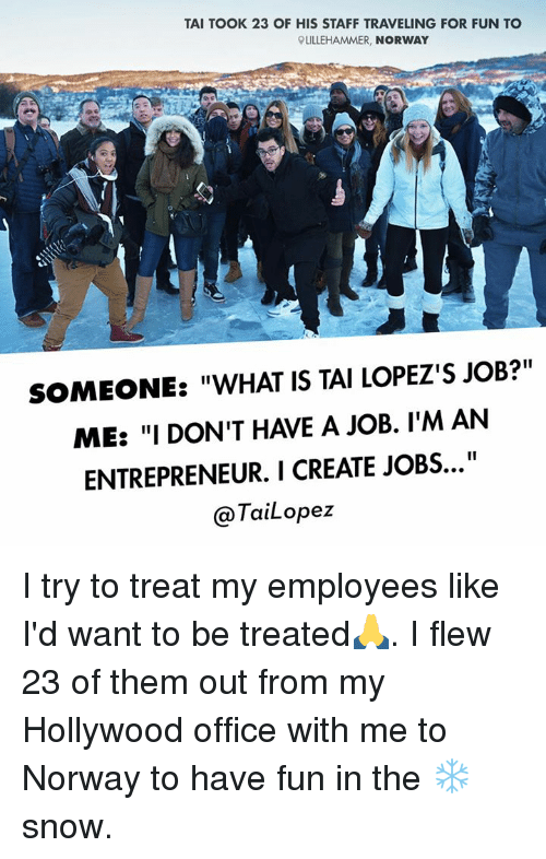 """Tai Lopez: TAI TOOK 23 OF HIS STAFF TRAVELING FOR FUN TO  RLILLEHAMMER, NORWAY  SOMEONE: """"WHAT IS TAI LOPEZ'S JOB?""""  ME: """"I DON'T HAVE A JOB. I'M AN  ENTREPRENEUR. I CREATE JOBS...""""  TaiLopez I try to treat my employees like I'd want to be treated🙏. I flew 23 of them out from my Hollywood office with me to Norway to have fun in the ❄️ snow."""