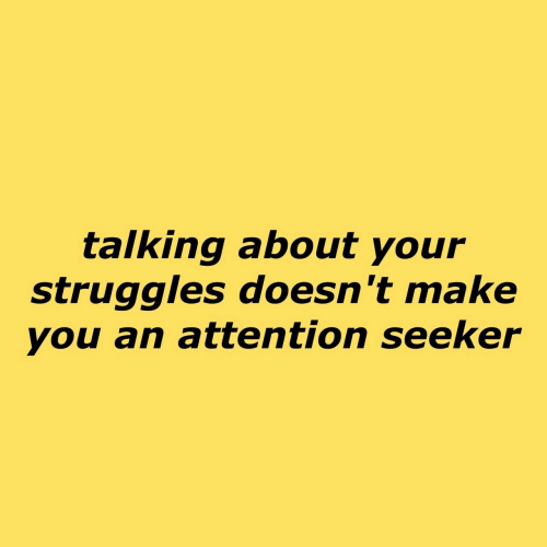 Make, You, and Attention: taiking about your  struggles doesn't make  you an attention seekeir