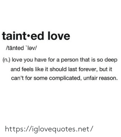 unfair: taint.ed love  /tanted lev/  (n.) love you have for a person that is so deep  and feels like it should last forever, but it  can't for some complicated, unfair reason. https://iglovequotes.net/