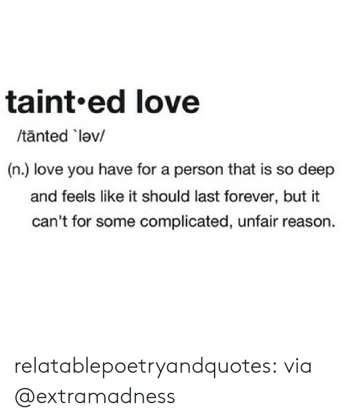 unfair: taint.ed love  /tanted lev/  (n.) love you have for a person that is so deep  and feels like it should last forever, but it  can't for some complicated, unfair reason. relatablepoetryandquotes:  via @extramadness