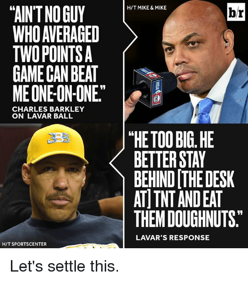 "Charles Barkley: TAINTNOGUY  WHO AVERAGED  TWO POINTS  GAME CAN BEAT  ME ONE ON-ONE""  CHARLES BARKLEY  ON LAVAR BALL  HIT SPORTSCENTER  HIT MIKE & MIKE  br  ""HE TOO BIG HE  BETTER STAY  BEHIND THE DESK  AT TNT ANDEAT  THEM DOUGHNUTS.  LAVAR'S RESPONSE Let's settle this."