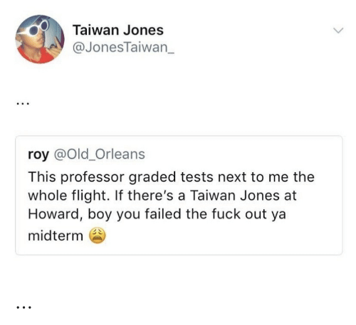 Roy: Taiwan Jones  @JonesTaiwan_  roy @Old_Orleans  This professor graded tests next to me the  whole flight. If there's a Taiwan Jones at  Howard, boy you failed the fuck out ya  midterm …