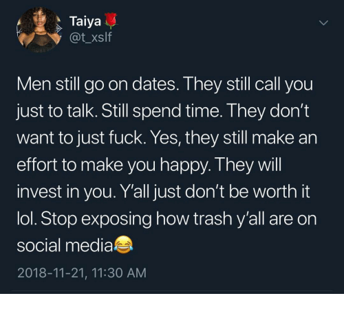Fuck Yes: Taiya  @t_xslf  Men still go on dates. Ihey still call you  just to talk. Still spend time. They don't  want to just fuck. Yes, they still make an  effort to make you happy. T hey wil  invest in you. Y'all just don't be worth it  lol. Stop exposing how trash y'all are on  social media  2018-11-21, 11:30 AM