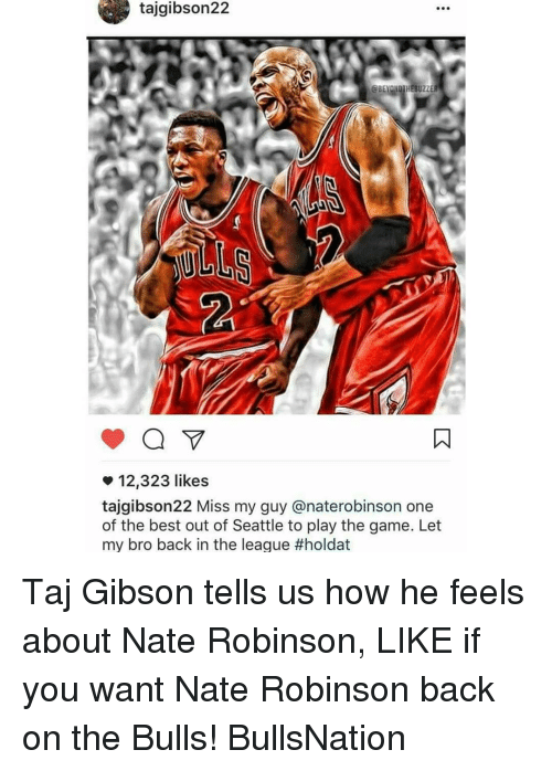 Nate Robinson: tajgibson22  12,323 likes  tajgibson22 Miss my guy anaterobinson one  of the best out of Seattle to play the game. Let  my bro back in the league Taj Gibson tells us how he feels about Nate Robinson, LIKE if you want Nate Robinson back on the Bulls! BullsNation