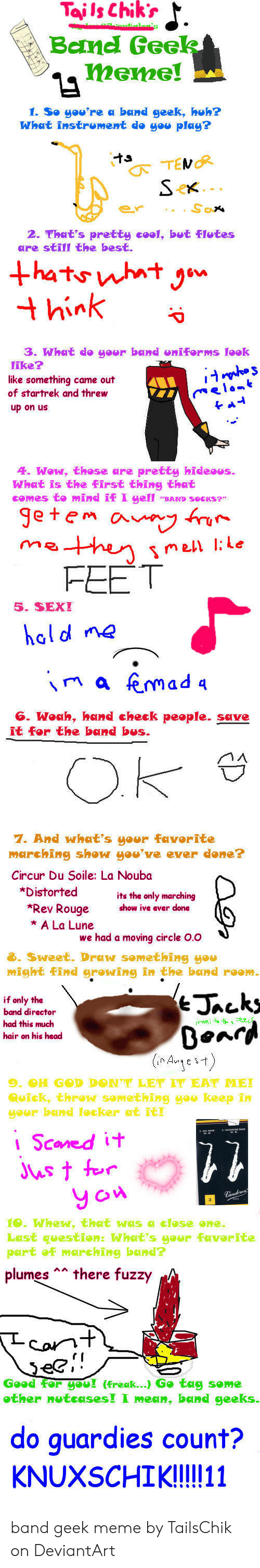 Band Geek Meme: TajlsChikr  Bamd Gee  1. So you're ศ bund geek, huh?  What instroment do you play?  2. Yhat's pretty cool, but Flotes  are still the best.  3. What do goor band eniforms look  like?  like something came out  of startrek and threw  up on us  4. Wow, those are pretty hideous.  What is the First thing that  comes to mind if I gell BAND SocKs  getem ovy  FEET  5. SEXI  hal d ne  na femad a  G. Woah, hand check people. save  it for the band bus.  7. And what's yer Favorite  marching show you've ever done?  Circur Du Soile: La Noubo  *Distorted  its the only marching  show ive ever done  Rev Rouge  * A La Lune  we had a moving circle O.o  3. Sweet. Draw something you  might Find growing in the bend roo  if only the  band director  had this much  hair on his head  (nArye 1)  9-OH GⓗD DDN'T LET IT EAT ME!  ๑uick, threw samething you keep in  your bond lecker t ie  Scaned it  Jus t r  y ow  Last qeestion: What's gour Faverite  part oFmarching bande  plumes there fuzzy  Corn  Geed ou! (freak ) Ge tag seme  ather nutcasesI I mesn, bond geeks  do quardies count?  KNUXSCHIKI!l!11 band geek meme by TailsChik on DeviantArt