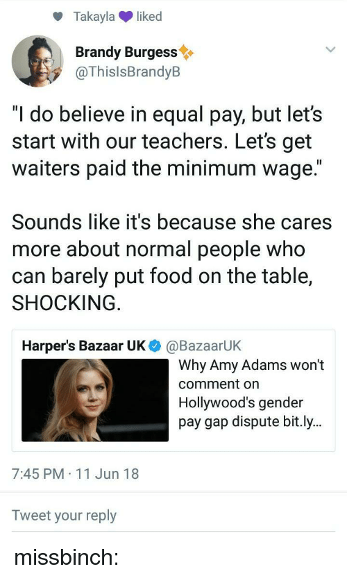 """Food, Target, and Tumblr: Takaylaliked  Brandy Burgess  @ThislsBrandyB  """"I do believe in equal pay, but let's  start with our teachers. Let's get  waiters paid the minimum wage.""""  Sounds like it's because she cares  more about normal people who  can barely put food on the table,  SHOCKING  Harper's Bazaar UK  @BazaarUK  Why Amy Adams won't  comment on  Hollywood's gender  pay gap dispute bit.ly..  7:45 PM 11 Jun 18  Tweet your reply missbinch:"""