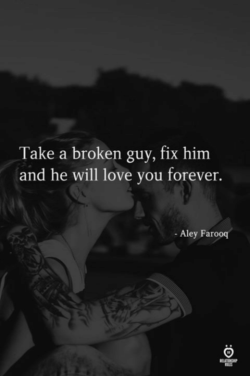 Love, Forever, and Him: Take a broken guy, fix him  and he will love you forever.  Aley Farooq  ELATIONSE