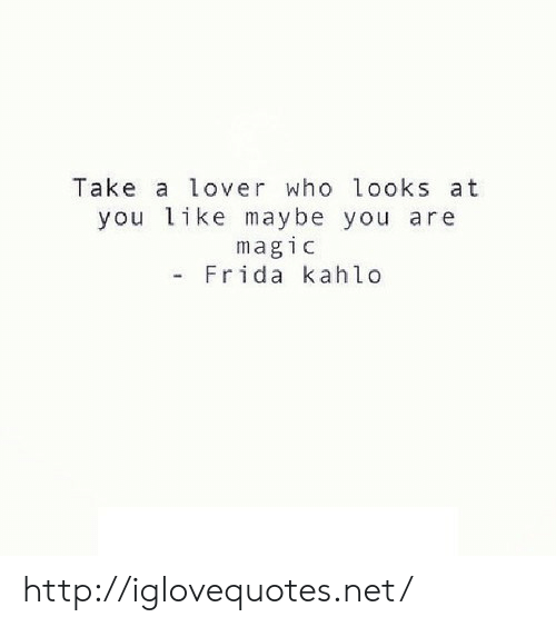 Http, Magic, and Frida Kahlo: Take a lover who looks at  you like maybe you are  magic  - Frida kahlo http://iglovequotes.net/