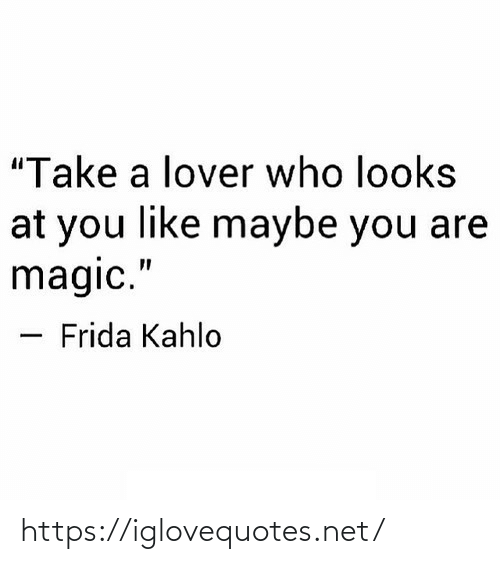 "Looks At: ""Take a lover who looks  at you like maybe you are  magic.""  Frida Kahlo https://iglovequotes.net/"