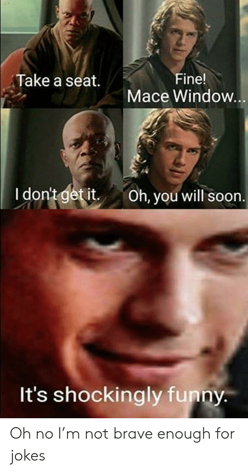 Take A Seat: Take a seat.  Fine!  Mace Window  I dontgetit Oh, you will soon  It's shockingly funny Oh no I'm not brave enough for jokes