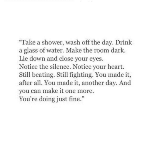 Shower, Heart, and Water: Take a shower, wash off the day. Drink  a glass of water. Make the room dark.  Lie down and close your eyes.  Notice the silence. Notice your heart.  Still beating. Still fighting. You made it,  after all. You made it, another day. And  you can make it one more.  You're doing just fine.""