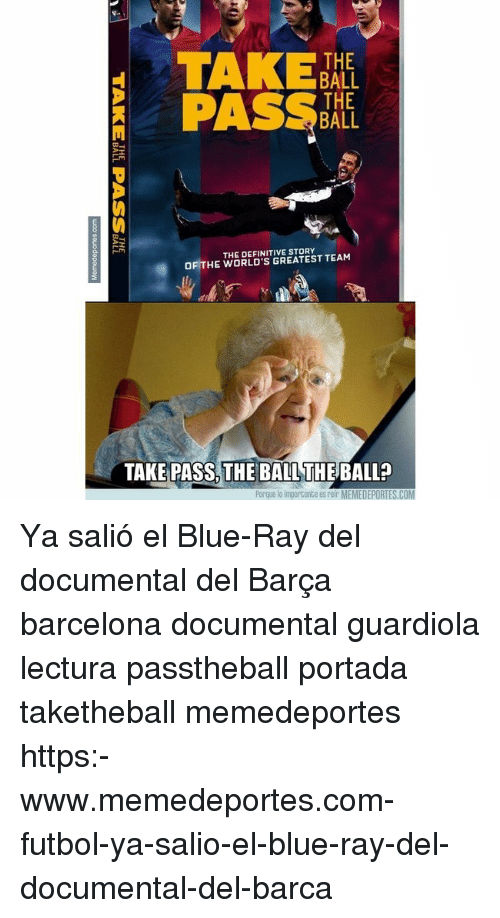 guardiola: TAKE  BALL  THE  BALL  THE DEFINITIVE STORY  OF THE WORLD'S GREATEST TEAM  TAKE PASS, THE BALL THE BALL?  Porque lo importante es reir MEMEDEPORTES.COM Ya salió el Blue-Ray del documental del Barça barcelona documental guardiola lectura passtheball portada taketheball memedeportes https:-www.memedeportes.com-futbol-ya-salio-el-blue-ray-del-documental-del-barca