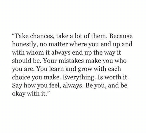 Okay, Mistakes, and How: Take chances, take a lot of them. Because  honestly, no matter where you end up and  with whom it always end up the way it  should be. Your mistakes make you who  you are. You learn and grow with each  choice you make. Everything. Is worth it.  Say how you feel, always. Be you, and be  okay with it.""