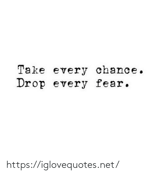Fear: Take every chance.  Drop every fear. https://iglovequotes.net/