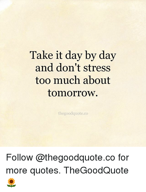 Take It Day by Day and Don\'t Stress Too Much About Tomorrow ...