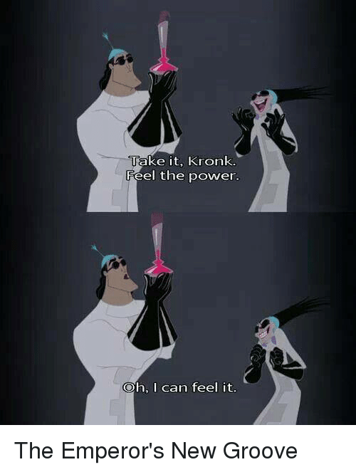 Emperor's New Groove: Take it, Kronk.  Feel the power.  Oh, I can feel it. The Emperor's New Groove