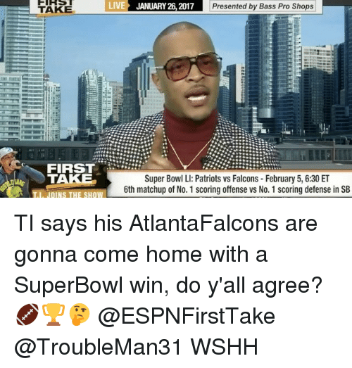 Super Bowl Li: TAKE  LIVE JANUARY 26, 2017  Presented by Bass Pro Shops  FIRST  TAKE  Super Bowl LI: Patriots vs Falcons February 5, 6:30 ET  6th matchup of No. 1 scoring offense vs No. 1 scoring defense in SB  I JOINS THE SHOW TI says his AtlantaFalcons are gonna come home with a SuperBowl win, do y'all agree? 🏈🏆🤔 @ESPNFirstTake @TroubleMan31 WSHH