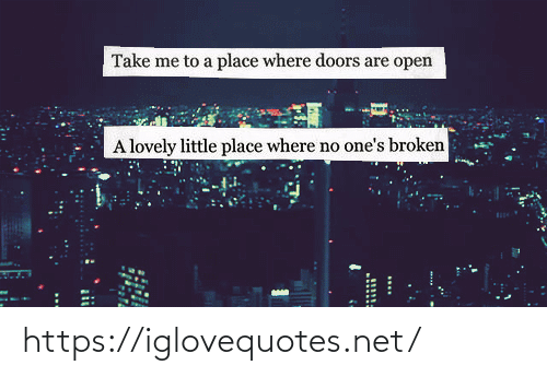 Net, Doors, and Open: Take me to a place where doors are open  A lovely little place where no one's broken  11111 https://iglovequotes.net/