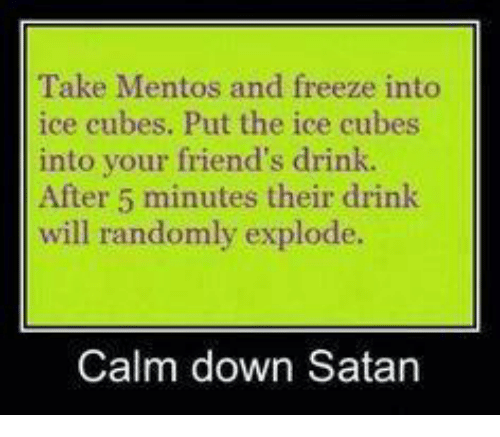 Calm Down Satan: Take Mentos and freeze into  ice cubes. Put the ice cubes  into your friend's drink  After 5 minutes their drink  will randomly explode.  Calm down Satan