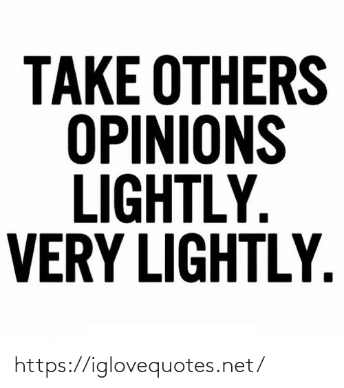 opinions: TAKE OTHERS  OPINIONS  LIGHTLY.  VERY LIGHTLY. https://iglovequotes.net/