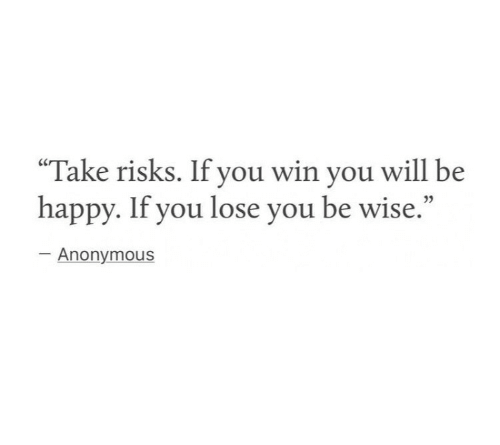 """Anonymous, Happy, and Be Happy: """"Take risks. If you win you will be  happy. If you lose you be wise.""""  Anonymous"""
