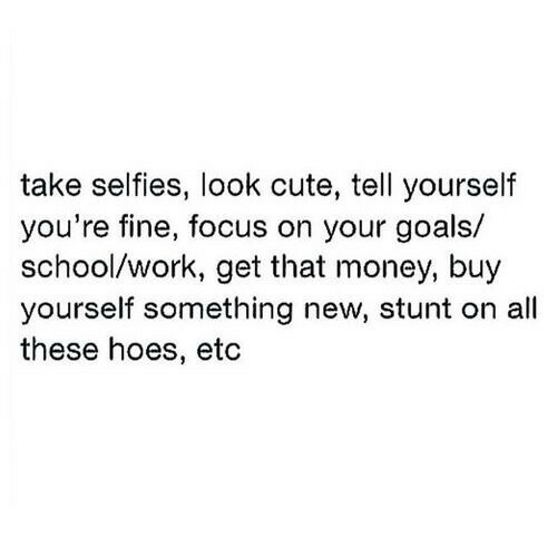 Cute, Goals, and Hoes: take selfies, look cute, tell yourself  you're fine, focus on your goals/  school/work, get that money, buy  yourself something new, stunt on all  these hoes, etc