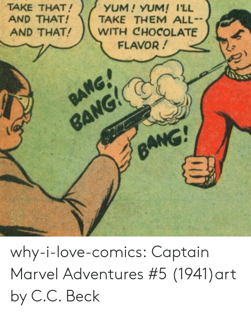 Beck: TAKE THAT!  AND THAT!  AND THAT!  YUM! YUM! I'LL  TAKE THEM ALL  WITH CHOCOLATE  FLAVOR!  RANG! why-i-love-comics:  Captain Marvel Adventures #5 (1941)art by C.C. Beck