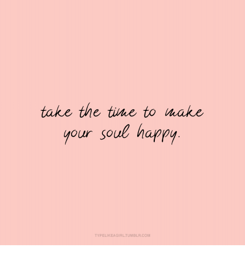 Happy, Com, and Soul: take the tine to make  your soul happy  TYPELIKEAGIRLTUMBLR.COM