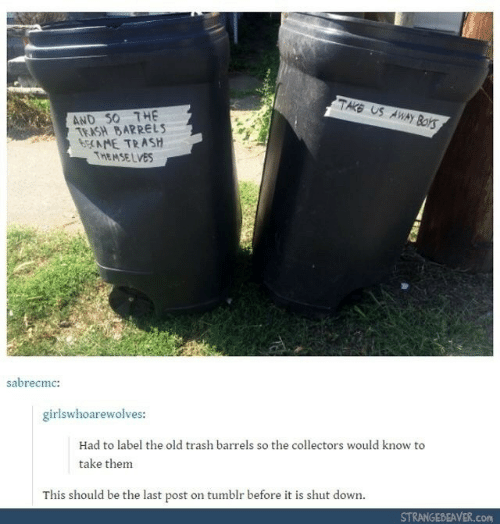 on tumblr: TAKE US AWAY Boks  AND S0 THE  TRASH BARRELS  6CAME TRASH  THEMSE LVES  sabrecmc:  girlswhoarewolves:  Had to label the old trash barrels so the collectors would know to  take them  This should be the last post on tumblr before it is shut down.  STRANGEBEAVER.COM