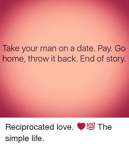 simple life: Take your man on a date. Pay. Go  home, throw it back. End of story Reciprocated love. ❤💯 The simple life.