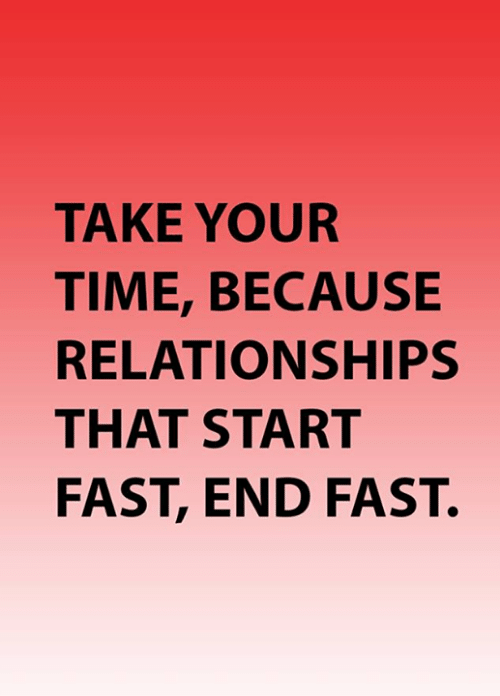 Memes, Relationships, and Time: TAKE YOUR  TIME, BECAUSE  RELATIONSHIPS  THAT START  FAST, END FAST.