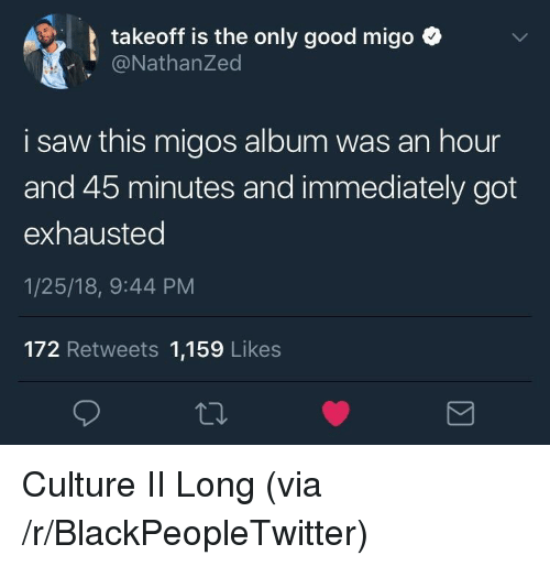 takeoff: takeoff is the only good migo ^  @NathanZed  i saw this migos album was an hour  and 45 minutes and immediately got  exhausted  1/25/18, 9:44 PM  172 Retweets 1,159 Likes <p>Culture II Long (via /r/BlackPeopleTwitter)</p>