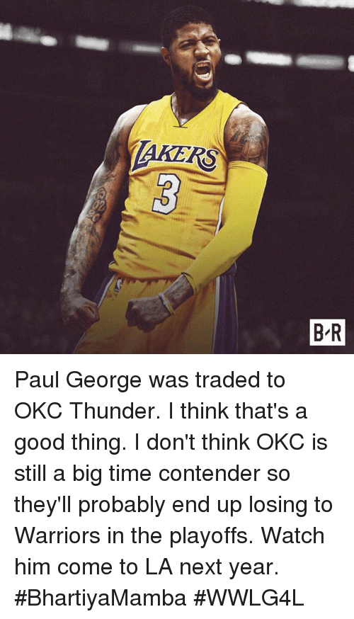 Memes, Paul George, and Good: TAKERS  B-R Paul George was traded to OKC Thunder. I think that's a good thing. I don't think OKC is still a big time contender so they'll probably end up losing to Warriors in the playoffs.  Watch him come to LA next year.  #BhartiyaMamba #WWLG4L