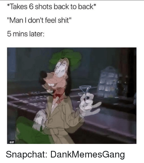 "Back to Back, Gif, and Memes: *Takes 6 shots back to back*  ""Man I don't feel shit""  5 mins later:  GIF Snapchat: DankMemesGang"