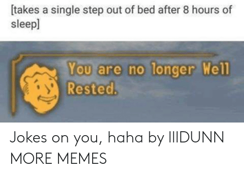 Dank, Memes, and Target: [takes a single step out of bed after 8 hours of  sleepl  You are no longer  Rested.  We Jokes on you, haha by lllDUNN MORE MEMES