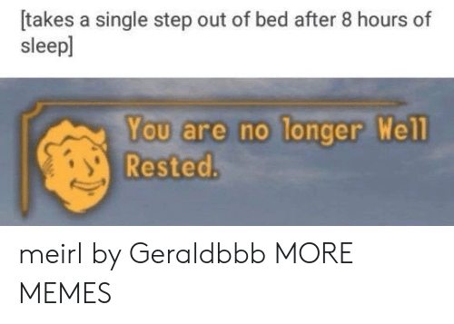 Dank, Memes, and Target: [takes a single step out of bed after 8 hours of  sleepl  You are no longer  Rested  Wel meirl by Geraldbbb MORE MEMES