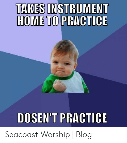 Band Practice Meme: TAKES INSTRUMENT  HOME TO PRACTICE  DOSEN'T PRACTICE Seacoast Worship | Blog