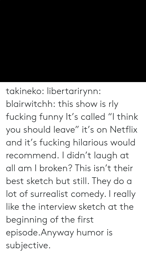"""Fucking, Funny, and Netflix: takineko:  libertarirynn:  blairwitchh:  this show is rly fucking funny  It's called """"I think you should leave"""" it's on Netflix and it's fucking hilarious would recommend.  I didn't laugh at all am I broken?  This isn't their best sketch but still. They do a lot of surrealist comedy. I really like the interview sketch at the beginning of the first episode.Anyway humor is subjective."""
